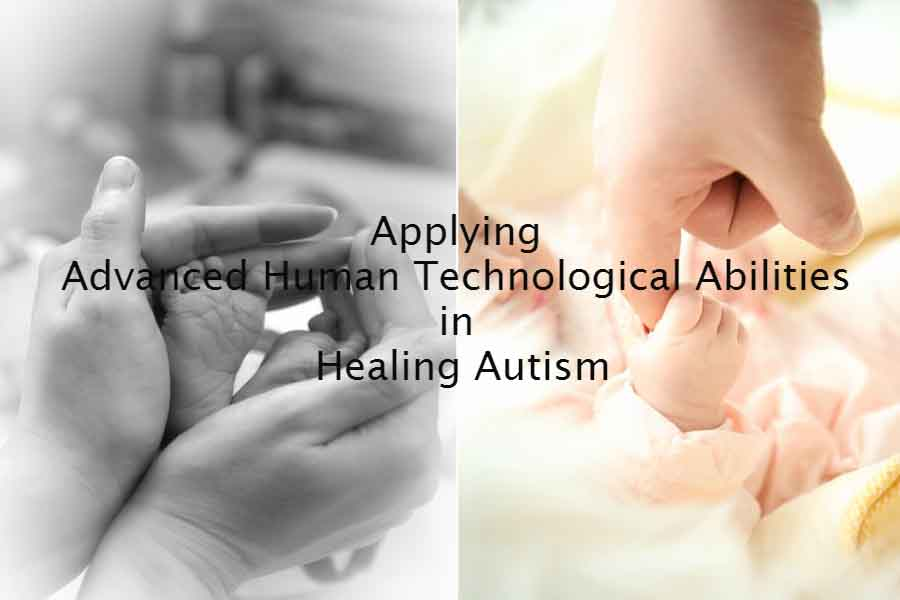 Applying Advanced Human Technological Abilities In Healing Autism