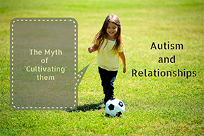 """Autism And Relationships : The Myth of """"Cultivating"""" Relationships"""