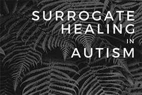 How Is Surrogate Healing Helping NonVerbal Children With Autism SPEAK ? The Neurological Understanding Of Surrogate Healing In Autism