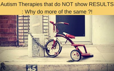 Autism Therapies that do NOT show RESULTS : Why do more of the Same ? And what You can do instead that shows Results from Day ONE