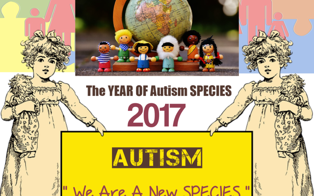 2017 : Welcoming a New SPECIES of Humans on Earth – The AUTISTIC Beings